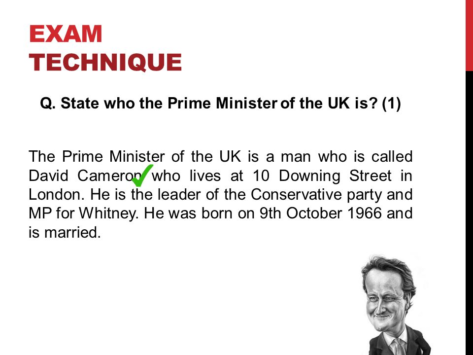 EXAM TECHNIQUE Q. State who the Prime Minister of the UK is.