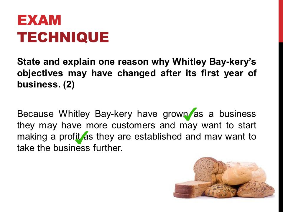 EXAM TECHNIQUE State and explain one reason why Whitley Bay-kerys objectives may have changed after its first year of business. (2) Because Whitley Ba