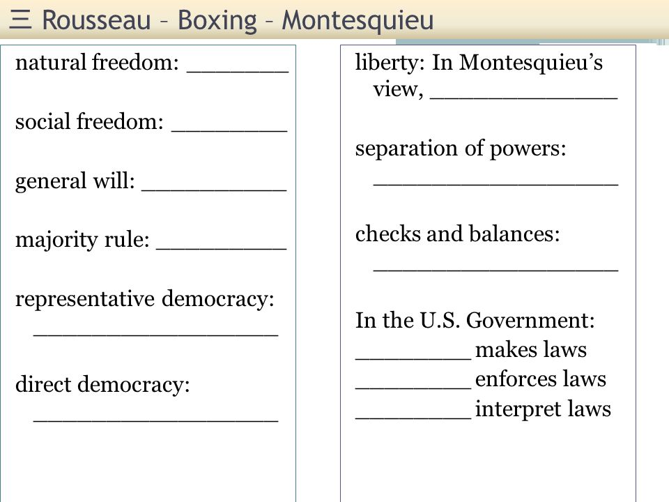 Rousseau – Boxing – Montesquieu natural freedom: _______ social freedom: ________ general will: __________ majority rule: _________ representative democracy: _________________ direct democracy: _________________ liberty: In Montesquieus view, _____________ separation of powers: _________________ checks and balances: _________________ In the U.S.