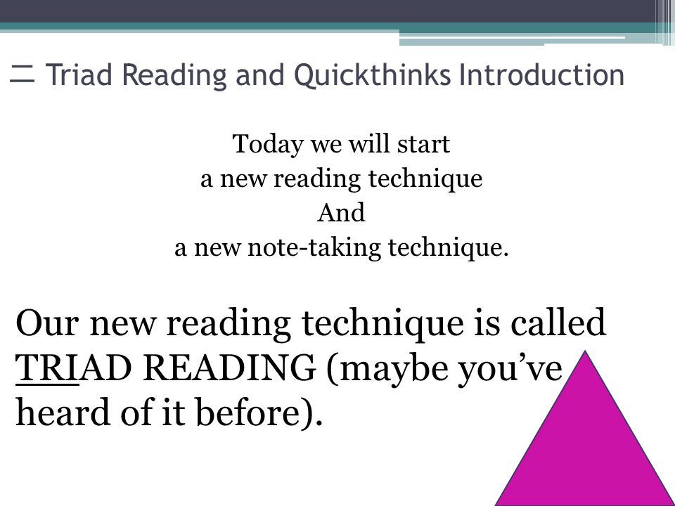 Triad Reading and Quickthinks Introduction Today we will start a new reading technique And a new note-taking technique.