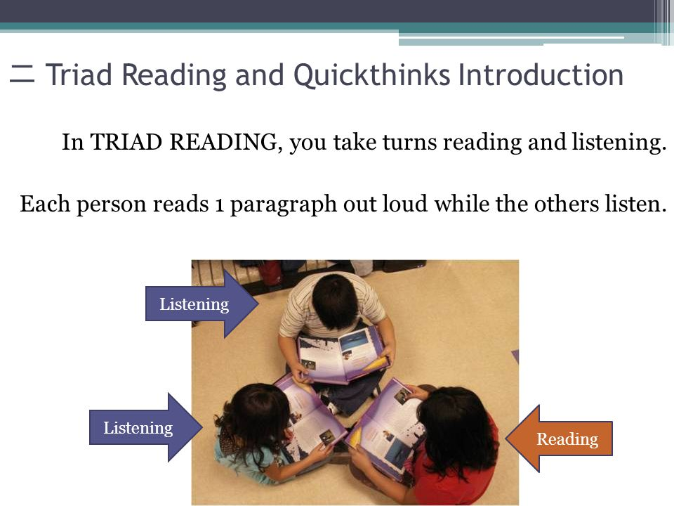 Triad Reading and Quickthinks Introduction In TRIAD READING, you take turns reading and listening. Each person reads 1 paragraph out loud while the ot