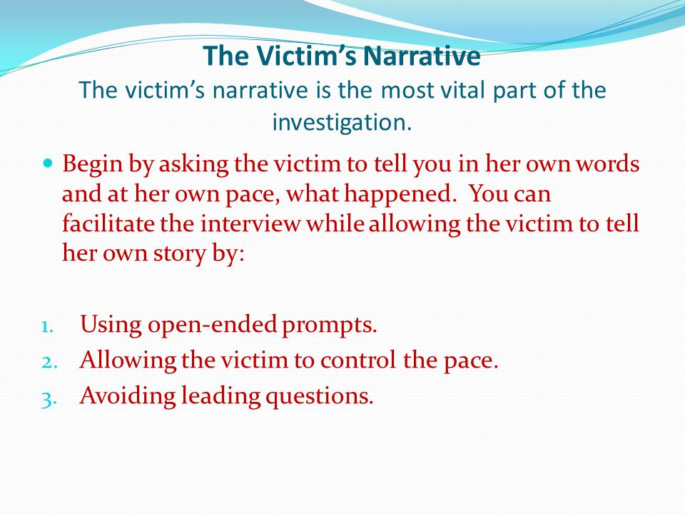 The Victims Narrative The victims narrative is the most vital part of the investigation.