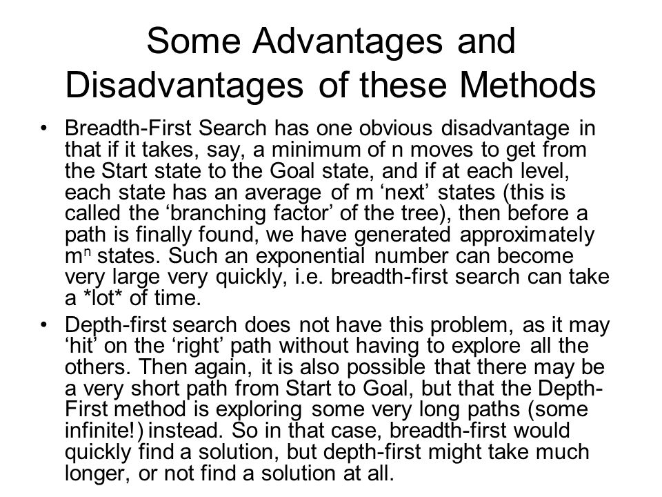 Some Advantages and Disadvantages of these Methods Breadth-First Search has one obvious disadvantage in that if it takes, say, a minimum of n moves to