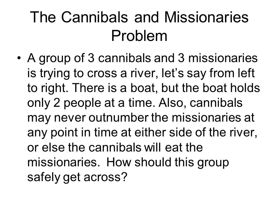 The Cannibals and Missionaries Problem A group of 3 cannibals and 3 missionaries is trying to cross a river, lets say from left to right. There is a b