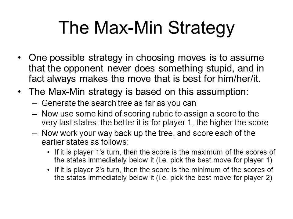 The Max-Min Strategy One possible strategy in choosing moves is to assume that the opponent never does something stupid, and in fact always makes the