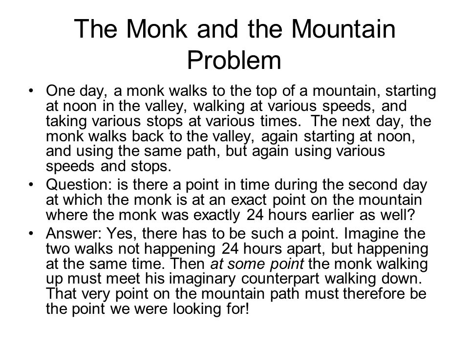 The Monk and the Mountain Problem One day, a monk walks to the top of a mountain, starting at noon in the valley, walking at various speeds, and takin