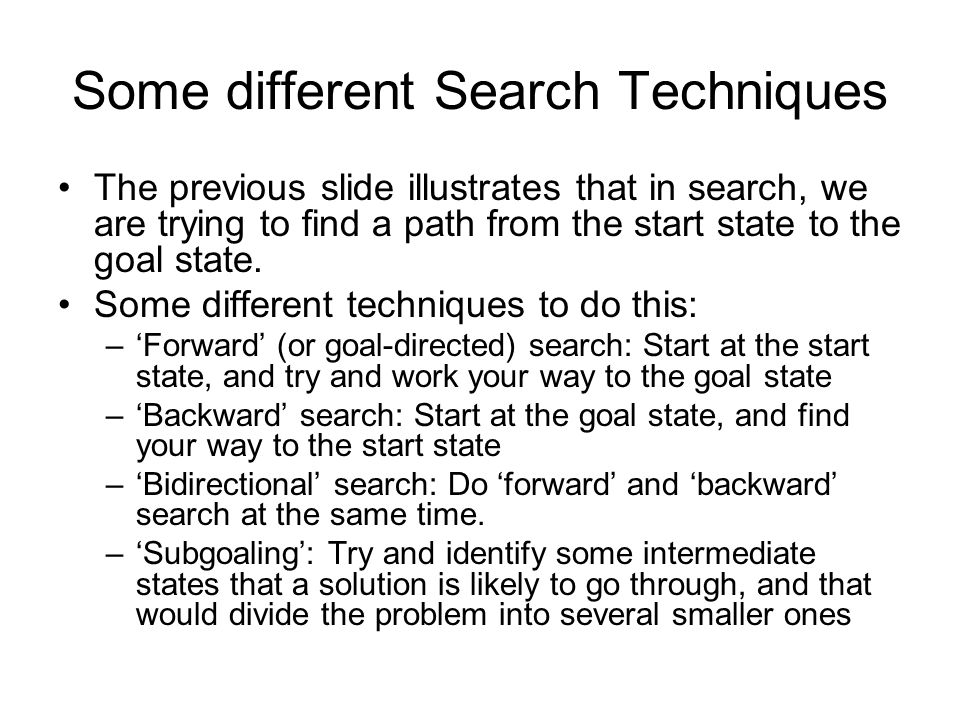 Some different Search Techniques The previous slide illustrates that in search, we are trying to find a path from the start state to the goal state. S