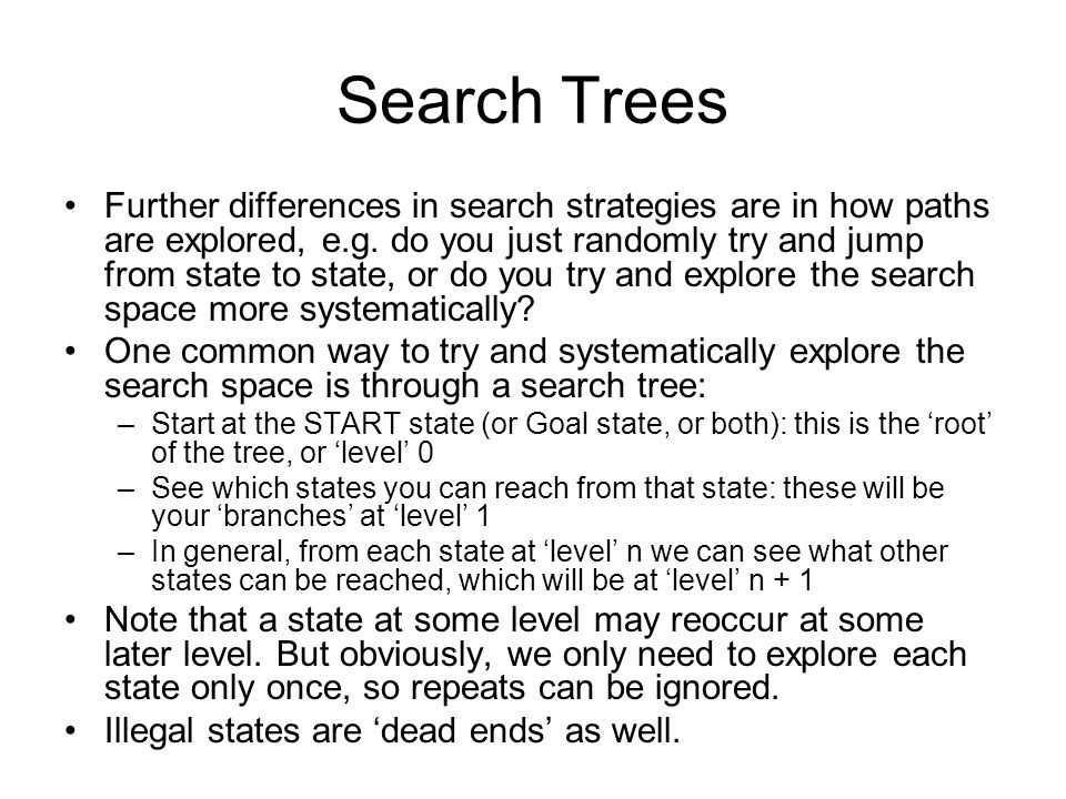 Search for 2-Player, turn-taking, Games Search trees can also be used for 2-player turn- taking games such as tic-tac-toe, Connect-4, checkers, or chess: –The root of the tree (level 0) is the current board state –Assuming it is player 1s turn, from this state we can consider all of player 1s possible moves (level 1) –In response to each of player 1s moves, we can consider all of player 2s moves (level 2).