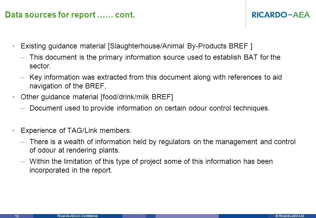 © Ricardo-AEA LtdRicardo-AEA in Confidence 15 Existing guidance material [Slaughterhouse/Animal By-Products BREF ] –This document is the primary information source used to establish BAT for the sector.