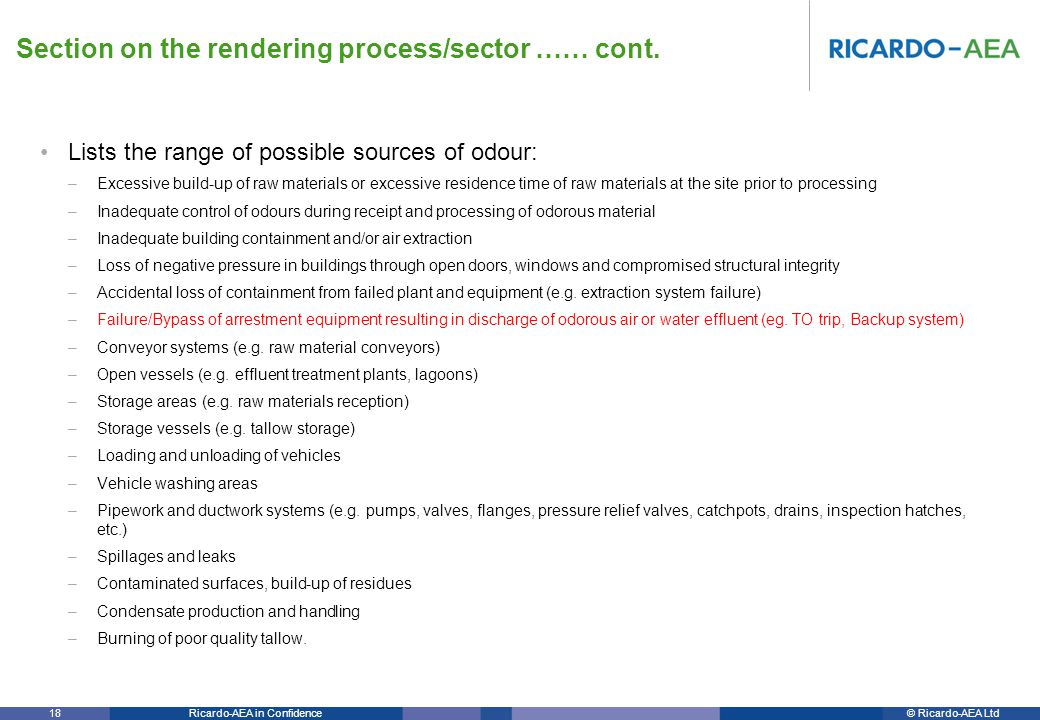 © Ricardo-AEA LtdRicardo-AEA in Confidence 18 Lists the range of possible sources of odour: –Excessive build-up of raw materials or excessive residence time of raw materials at the site prior to processing –Inadequate control of odours during receipt and processing of odorous material –Inadequate building containment and/or air extraction –Loss of negative pressure in buildings through open doors, windows and compromised structural integrity –Accidental loss of containment from failed plant and equipment (e.g.