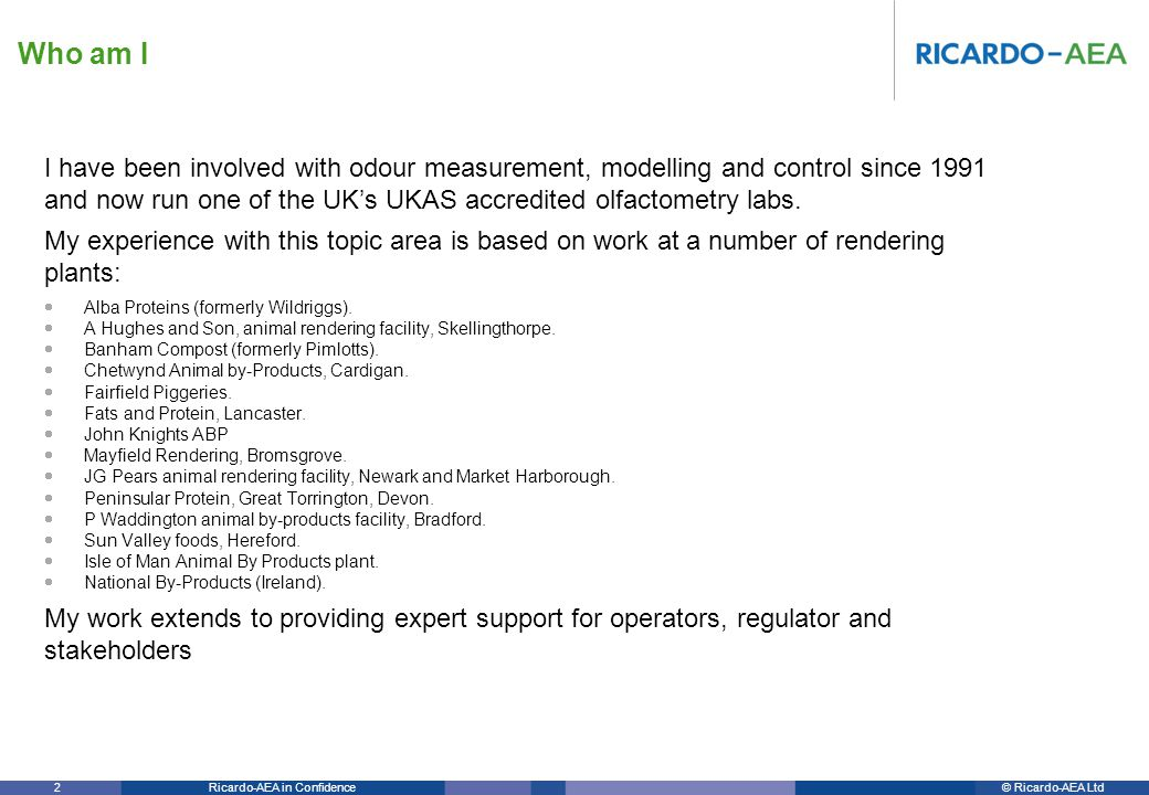 © Ricardo-AEA LtdRicardo-AEA in Confidence 63 Management of odour – case studies The report is re-enforced by reference to a series of case studies: Case study 1 – Odour management philosophy –Viewed as an integral part of the animal rendering process, not as a separate activity.