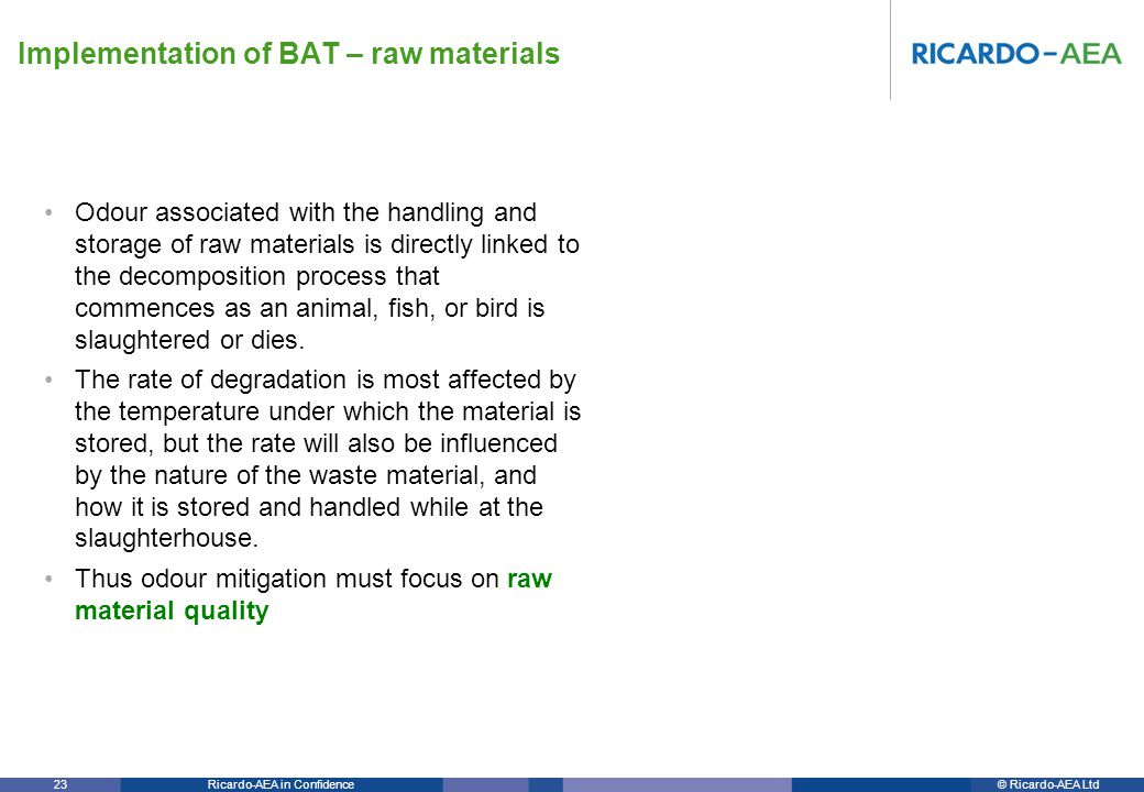 © Ricardo-AEA LtdRicardo-AEA in Confidence 23 Odour associated with the handling and storage of raw materials is directly linked to the decomposition process that commences as an animal, fish, or bird is slaughtered or dies.