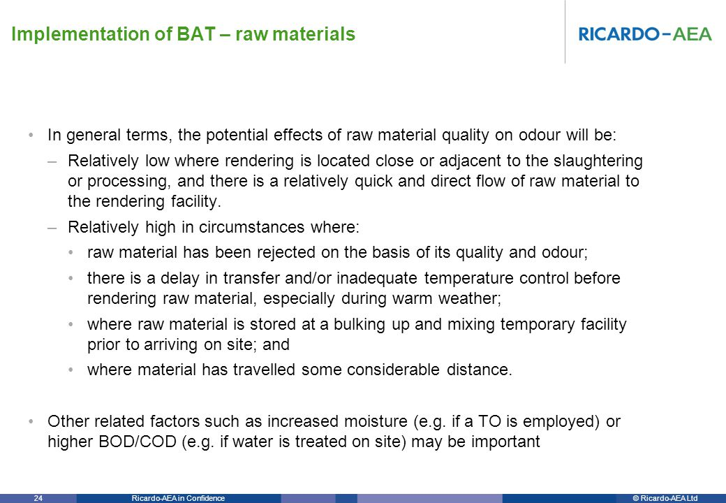 © Ricardo-AEA LtdRicardo-AEA in Confidence 24 In general terms, the potential effects of raw material quality on odour will be: –Relatively low where rendering is located close or adjacent to the slaughtering or processing, and there is a relatively quick and direct flow of raw material to the rendering facility.