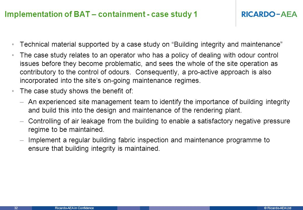 © Ricardo-AEA LtdRicardo-AEA in Confidence 32 Technical material supported by a case study on Building integrity and maintenance The case study relates to an operator who has a policy of dealing with odour control issues before they become problematic, and sees the whole of the site operation as contributory to the control of odours.