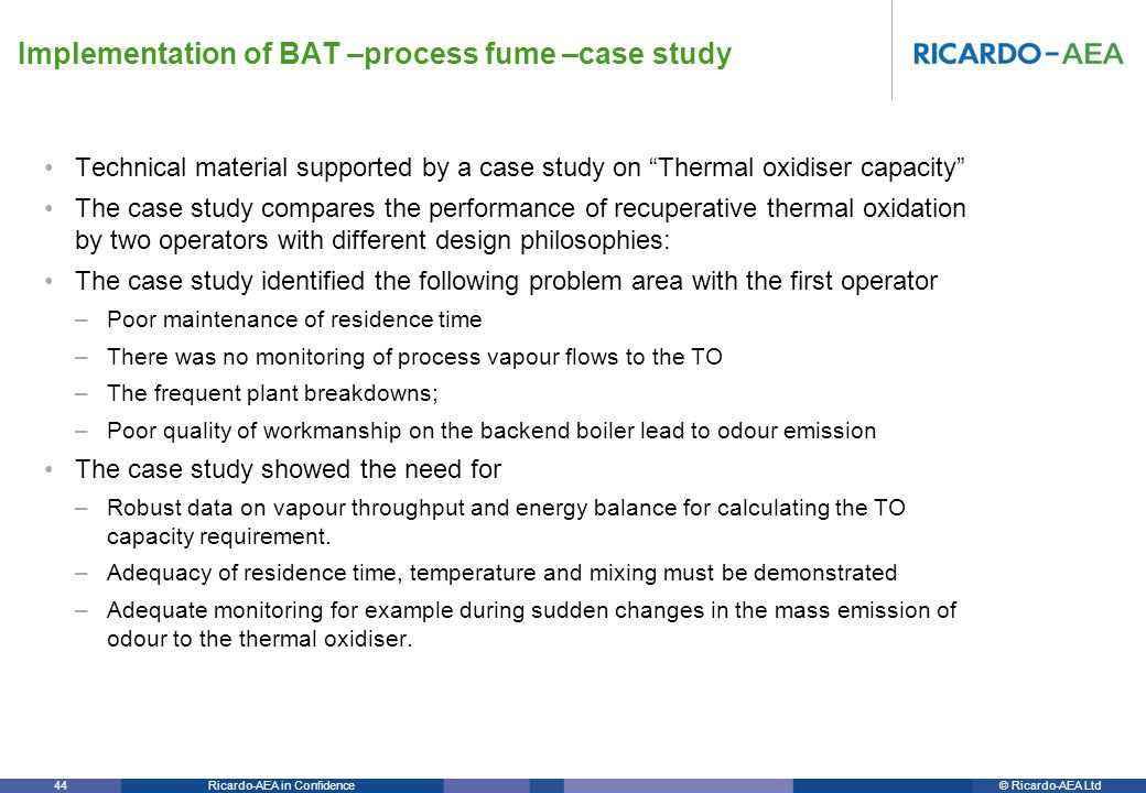 © Ricardo-AEA LtdRicardo-AEA in Confidence 44 Technical material supported by a case study on Thermal oxidiser capacity The case study compares the performance of recuperative thermal oxidation by two operators with different design philosophies: The case study identified the following problem area with the first operator –Poor maintenance of residence time –There was no monitoring of process vapour flows to the TO –The frequent plant breakdowns; –Poor quality of workmanship on the backend boiler lead to odour emission The case study showed the need for –Robust data on vapour throughput and energy balance for calculating the TO capacity requirement.