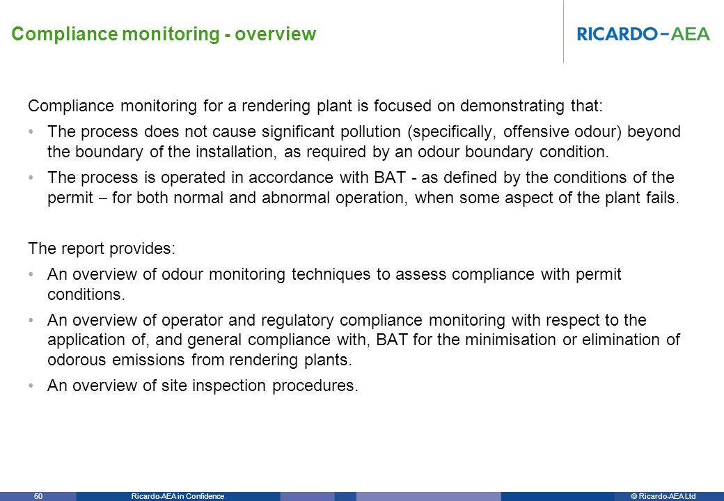 © Ricardo-AEA LtdRicardo-AEA in Confidence 50 Compliance monitoring for a rendering plant is focused on demonstrating that: The process does not cause significant pollution (specifically, offensive odour) beyond the boundary of the installation, as required by an odour boundary condition.