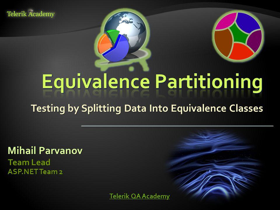 Testing by Splitting Data Into Equivalence Classes Mihail Parvanov Team Lead ASP.NET Team 2 Telerik QA Academy Telerik QA Academy