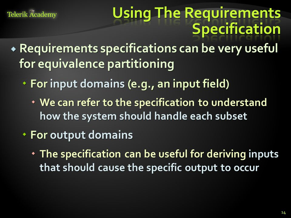 Requirements specifications can be very useful for equivalence partitioning Requirements specifications can be very useful for equivalence partitioning For input domains (e.g., an input field) For input domains (e.g., an input field) We can refer to the specification to understand how the system should handle each subset We can refer to the specification to understand how the system should handle each subset For output domains For output domains The specification can be useful for deriving inputs that should cause the specific output to occur The specification can be useful for deriving inputs that should cause the specific output to occur 14