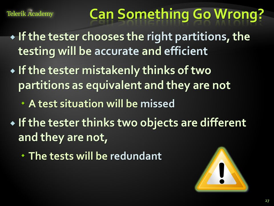 If the tester chooses the right partitions, the testing will be accurate and efficient If the tester chooses the right partitions, the testing will be accurate and efficient If the tester mistakenly thinks of two partitions as equivalent and they are not If the tester mistakenly thinks of two partitions as equivalent and they are not A test situation will be missed A test situation will be missed If the tester thinks two objects are different and they are not, If the tester thinks two objects are different and they are not, The tests will be redundant The tests will be redundant 27