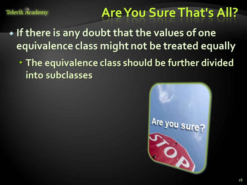 If there is any doubt that the values of one equivalence class might not be treated equally If there is any doubt that the values of one equivalence class might not be treated equally The equivalence class should be further divided into subclasses The equivalence class should be further divided into subclasses 28