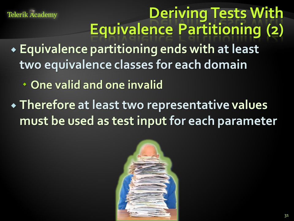 Equivalence partitioning ends with at least two equivalence classes for each domain Equivalence partitioning ends with at least two equivalence classes for each domain One valid and one invalid One valid and one invalid Therefore at least two representative values must be used as test input for each parameter Therefore at least two representative values must be used as test input for each parameter 31