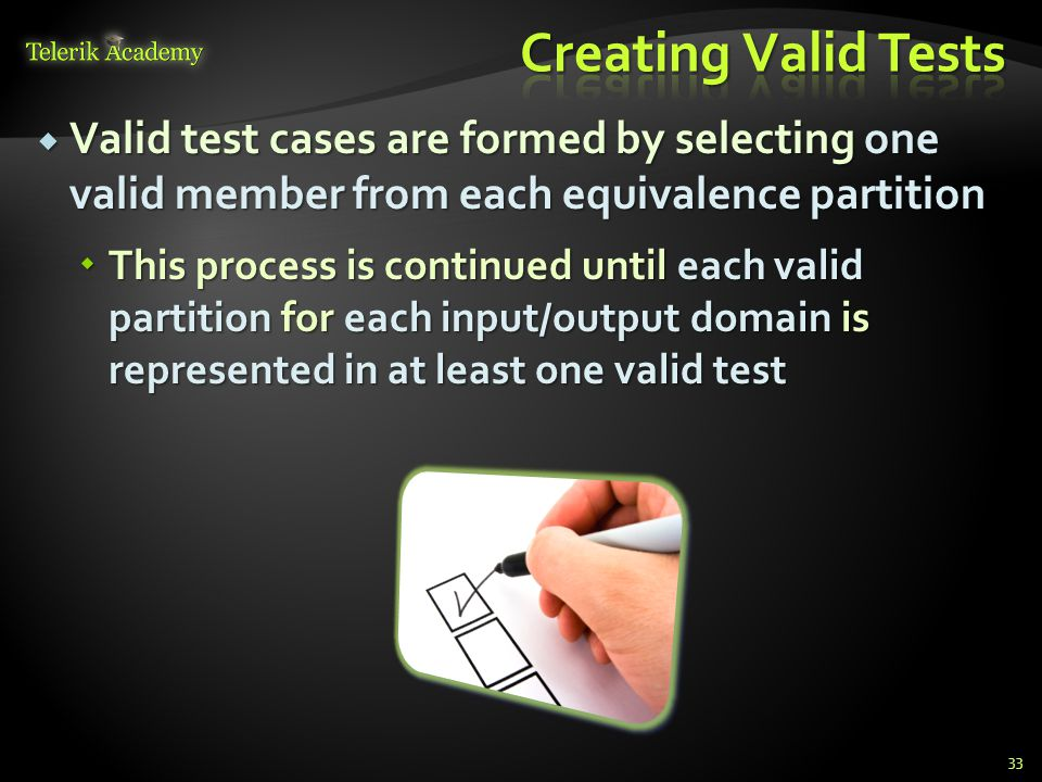 Valid test cases are formed by selecting one valid member from each equivalence partition Valid test cases are formed by selecting one valid member from each equivalence partition This process is continued until each valid partition for each input/output domain is represented in at least one valid test This process is continued until each valid partition for each input/output domain is represented in at least one valid test 33