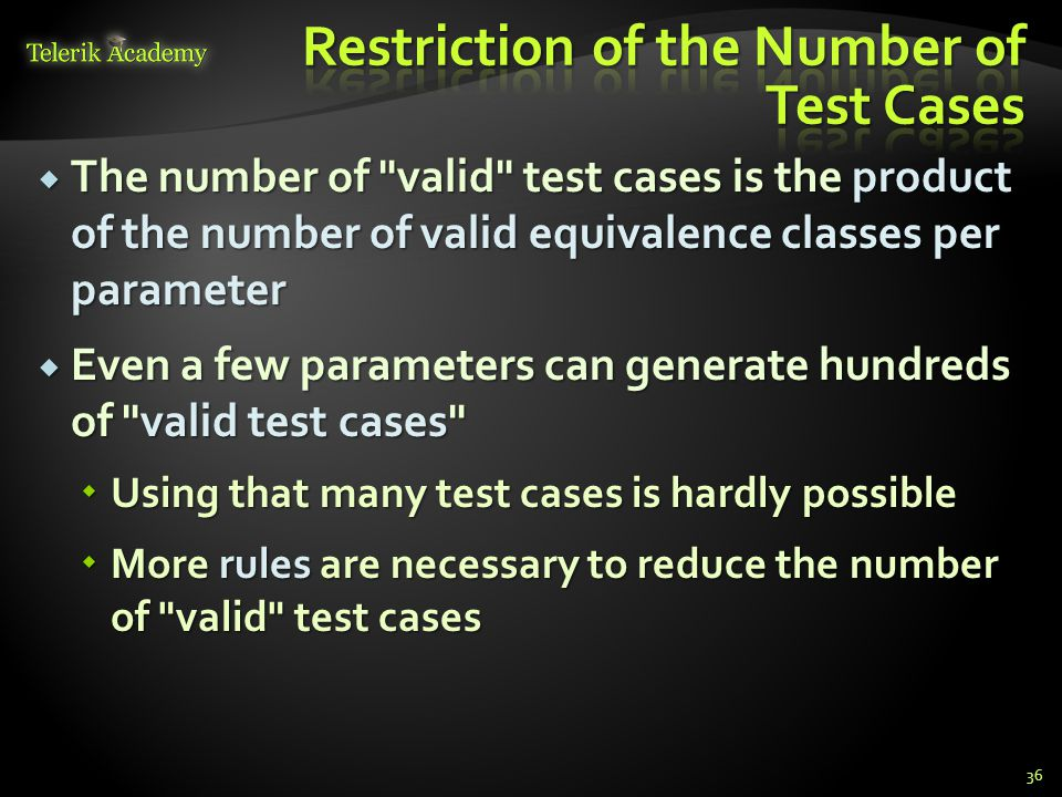 The number of valid test cases is the product of the number of valid equivalence classes per parameter The number of valid test cases is the product of the number of valid equivalence classes per parameter Even a few parameters can generate hundreds of valid test cases Even a few parameters can generate hundreds of valid test cases Using that many test cases is hardly possible Using that many test cases is hardly possible More rules are necessary to reduce the number of valid test cases More rules are necessary to reduce the number of valid test cases 36
