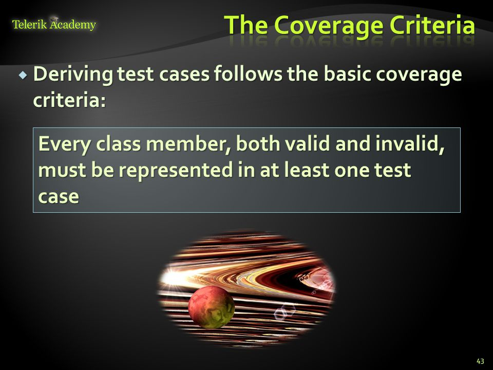 Deriving test cases follows the basic coverage criteria: Deriving test cases follows the basic coverage criteria: 43 Every class member, both valid and invalid, must be represented in at least one test case