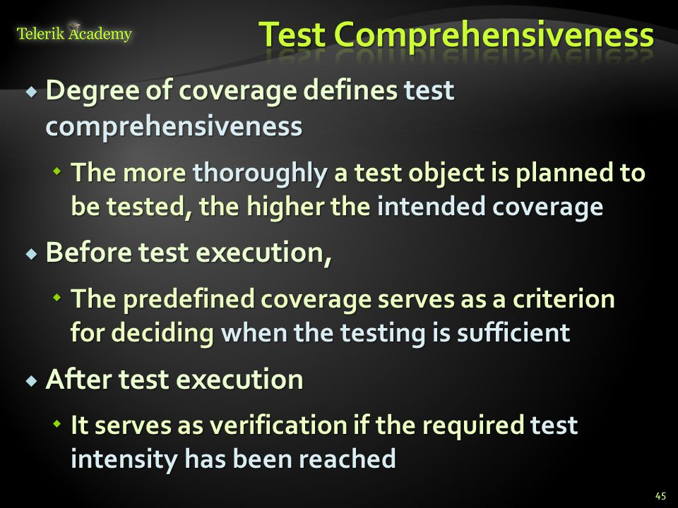 Degree of coverage defines test comprehensiveness Degree of coverage defines test comprehensiveness The more thoroughly a test object is planned to be tested, the higher the intended coverage The more thoroughly a test object is planned to be tested, the higher the intended coverage Before test execution, Before test execution, The predefined coverage serves as a criterion for deciding when the testing is sufficient The predefined coverage serves as a criterion for deciding when the testing is sufficient After test execution After test execution It serves as verification if the required test intensity has been reached It serves as verification if the required test intensity has been reached 45