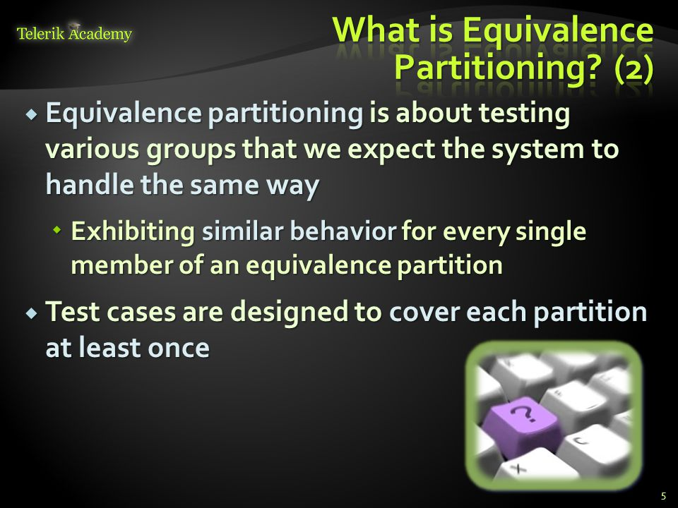 Equivalence partitioning is about testing various groups that we expect the system to handle the same way Equivalence partitioning is about testing various groups that we expect the system to handle the same way Exhibiting similar behavior for every single member of an equivalence partition Exhibiting similar behavior for every single member of an equivalence partition Test cases are designed to cover each partition at least once Test cases are designed to cover each partition at least once 5