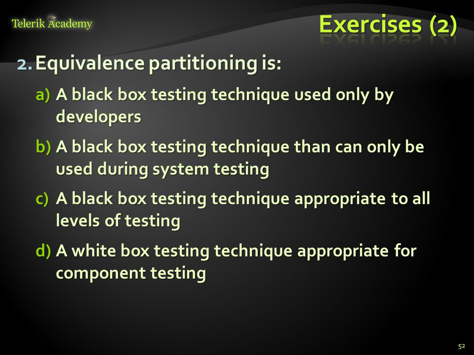 2.Equivalence partitioning is: a)A black box testing technique used only by developers b)A black box testing technique than can only be used during system testing c)A black box testing technique appropriate to all levels of testing d)A white box testing technique appropriate for component testing 52