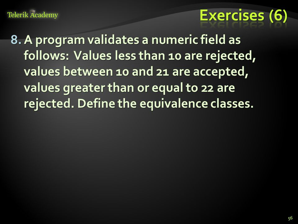 8.A program validates a numeric field as follows: Values less than 10 are rejected, values between 10 and 21 are accepted, values greater than or equal to 22 are rejected.