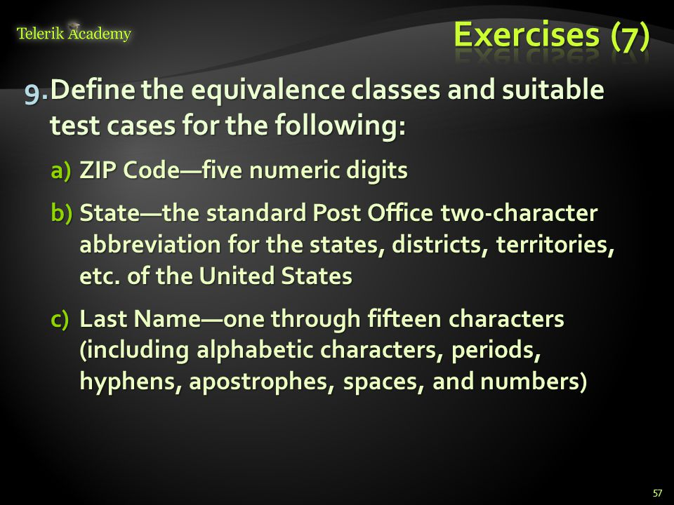 9.Define the equivalence classes and suitable test cases for the following: a)ZIP Codefive numeric digits b)Statethe standard Post Office two-character abbreviation for the states, districts, territories, etc.