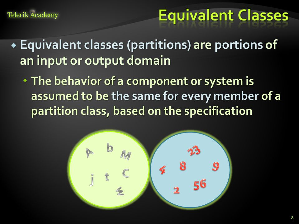 Equivalent classes (partitions) are portions of an input or output domain Equivalent classes (partitions) are portions of an input or output domain The behavior of a component or system is assumed to be the same for every member of a partition class, based on the specification The behavior of a component or system is assumed to be the same for every member of a partition class, based on the specification 8