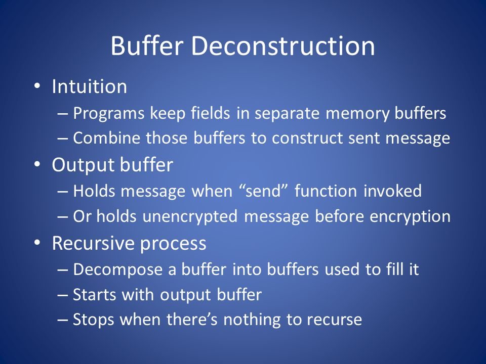 Buffer Deconstruction Intuition – Programs keep fields in separate memory buffers – Combine those buffers to construct sent message Output buffer – Holds message when send function invoked – Or holds unencrypted message before encryption Recursive process – Decompose a buffer into buffers used to fill it – Starts with output buffer – Stops when theres nothing to recurse