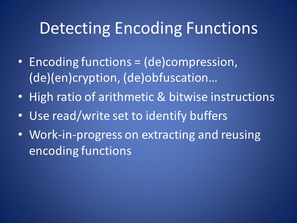 Detecting Encoding Functions Encoding functions = (de)compression, (de)(en)cryption, (de)obfuscation… High ratio of arithmetic & bitwise instructions Use read/write set to identify buffers Work-in-progress on extracting and reusing encoding functions