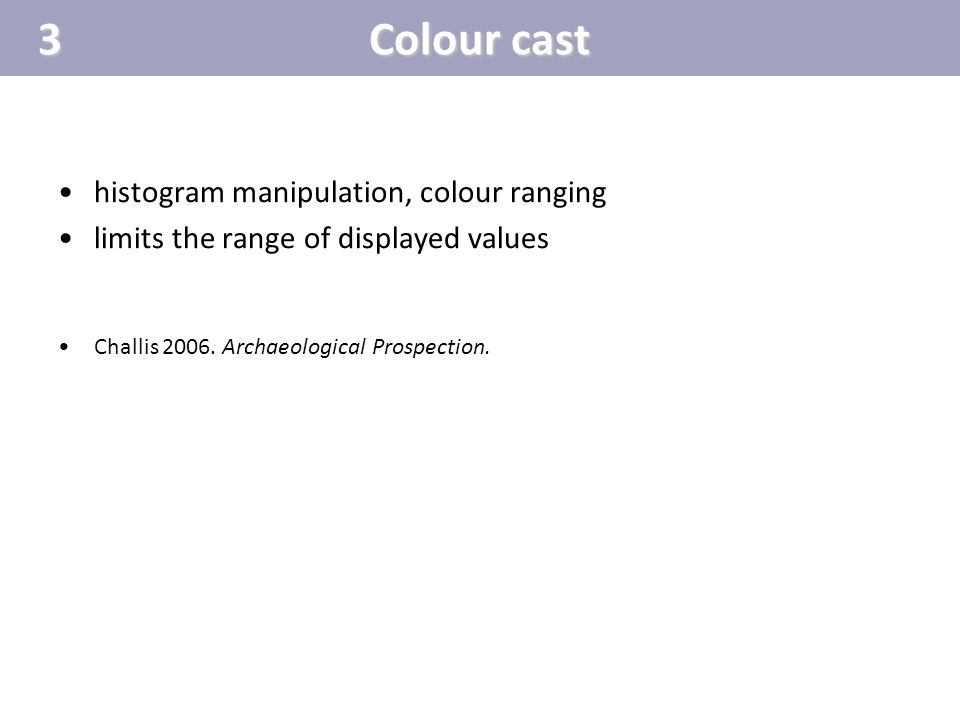 Colour cast histogram manipulation, colour ranging limits the range of displayed values Challis 2006. Archaeological Prospection.3