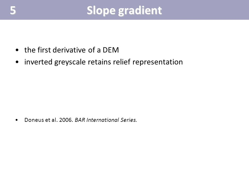 Slope gradient the first derivative of a DEM inverted greyscale retains relief representation Doneus et al. 2006. BAR International Series.5