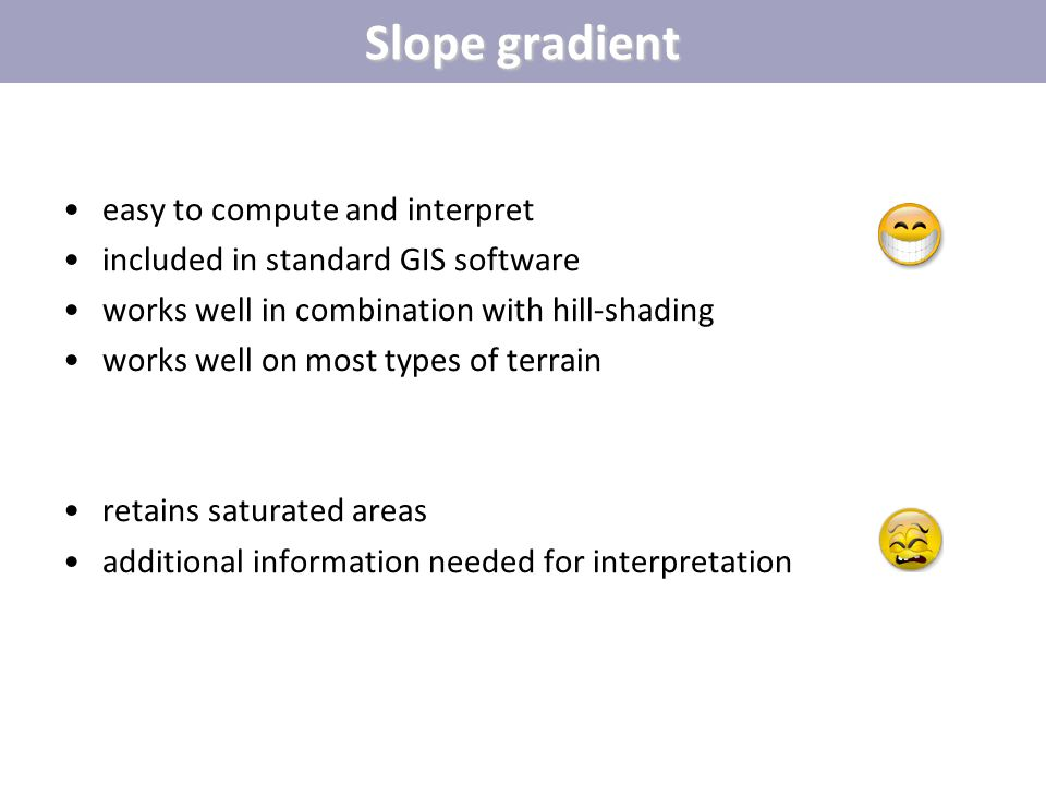 Slope gradient easy to compute and interpret included in standard GIS software works well in combination with hill-shading works well on most types of