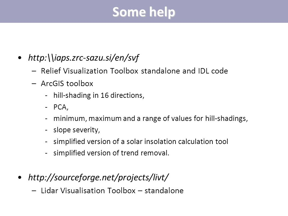 Some help http:\\iaps.zrc-sazu.si/en/svf –Relief Visualization Toolbox standalone and IDL code –ArcGIS toolbox ̵hill-shading in 16 directions, ̵PCA, ̵