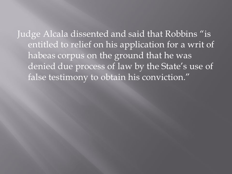 Judge Alcala dissented and said that Robbins is entitled to relief on his application for a writ of habeas corpus on the ground that he was denied due process of law by the States use of false testimony to obtain his conviction.