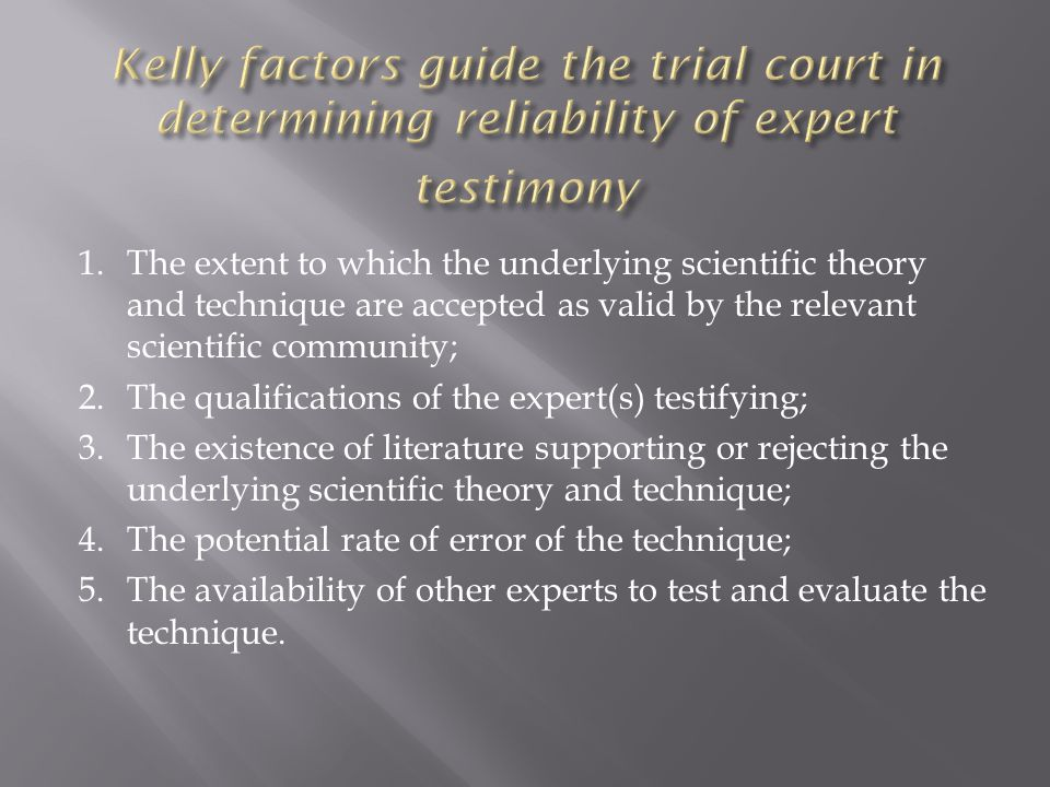 1.The extent to which the underlying scientific theory and technique are accepted as valid by the relevant scientific community; 2.The qualifications of the expert(s) testifying; 3.The existence of literature supporting or rejecting the underlying scientific theory and technique; 4.The potential rate of error of the technique; 5.The availability of other experts to test and evaluate the technique.