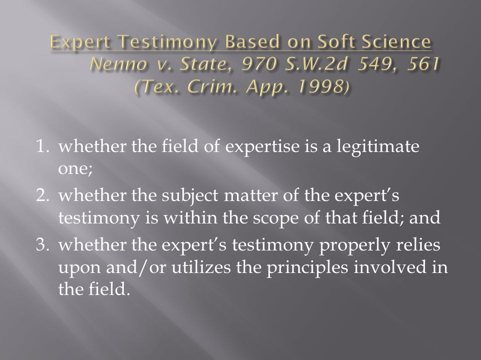 1.whether the field of expertise is a legitimate one; 2.whether the subject matter of the experts testimony is within the scope of that field; and 3.whether the experts testimony properly relies upon and/or utilizes the principles involved in the field.