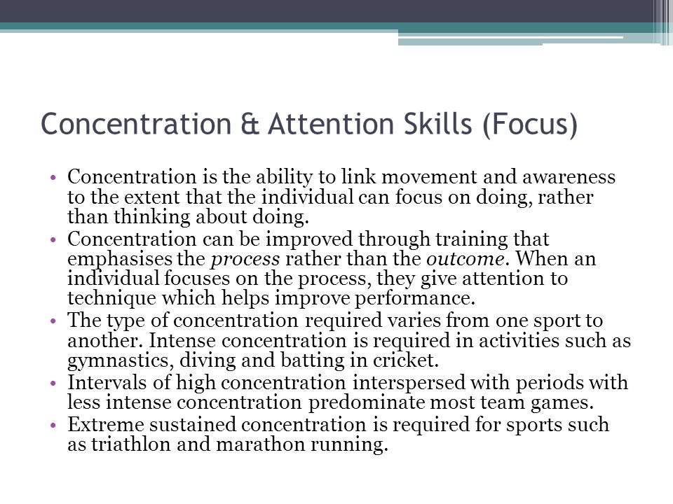 Concentration & Attention Skills (Focus) Concentration is the ability to link movement and awareness to the extent that the individual can focus on do
