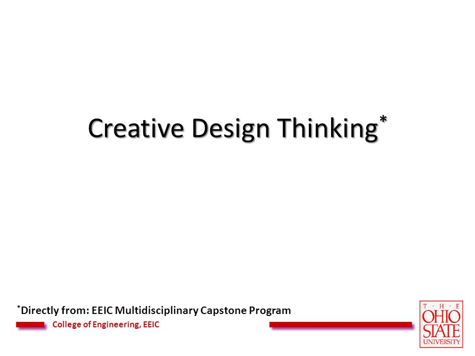 College of Engineering, EEIC Creative Design Thinking * * Directly from: EEIC Multidisciplinary Capstone Program