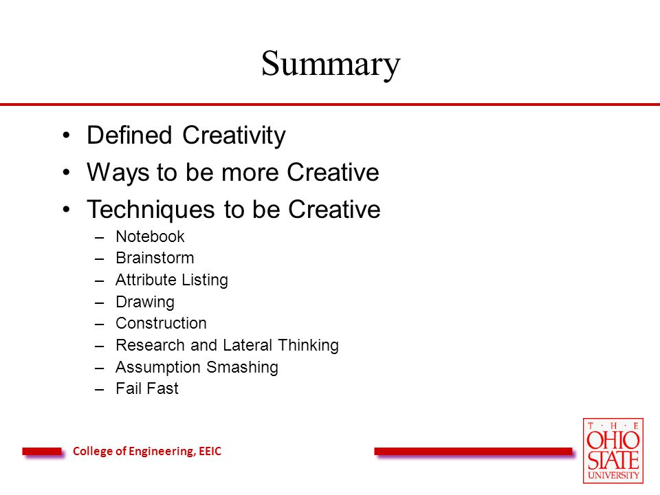 College of Engineering, EEIC Summary Defined Creativity Ways to be more Creative Techniques to be Creative –Notebook –Brainstorm –Attribute Listing –Drawing –Construction –Research and Lateral Thinking –Assumption Smashing –Fail Fast