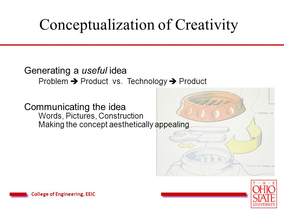College of Engineering, EEIC Conceptualization of Creativity Generating a useful idea Problem Product vs.