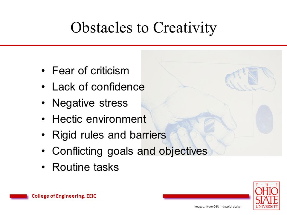 College of Engineering, EEIC Obstacles to Creativity Fear of criticism Lack of confidence Negative stress Hectic environment Rigid rules and barriers Conflicting goals and objectives Routine tasks Images: from OSU industrial design
