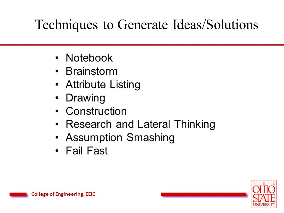 College of Engineering, EEIC Techniques to Generate Ideas/Solutions Notebook Brainstorm Attribute Listing Drawing Construction Research and Lateral Thinking Assumption Smashing Fail Fast