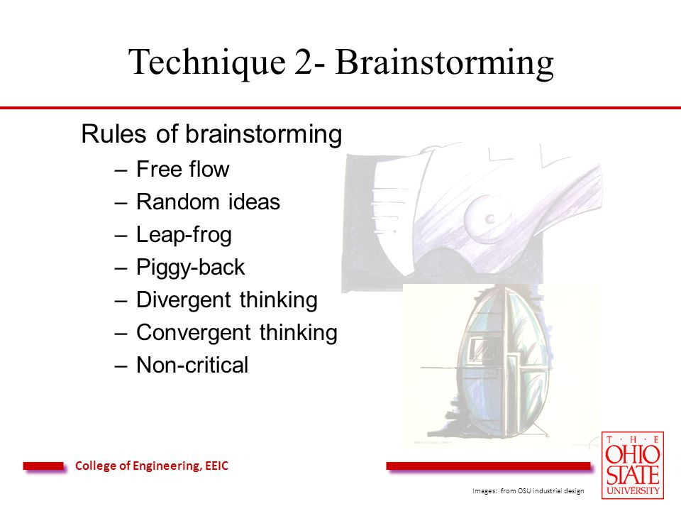 College of Engineering, EEIC Technique 2- Brainstorming Rules of brainstorming –Free flow –Random ideas –Leap-frog –Piggy-back –Divergent thinking –Convergent thinking –Non-critical Images: from OSU industrial design